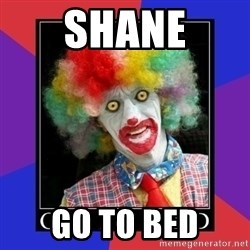 go to bed clown  - SHANE GO TO BED