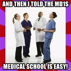 Doctors laugh - and then I told the md1s medical school is easy!