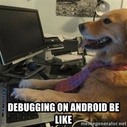 I have no idea what I'm doing - Dog with Tie -  Debugging on android be like