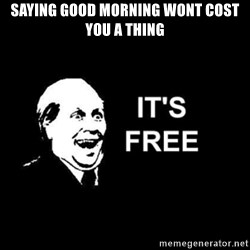 it's free - saying good morning wont cost you a thing