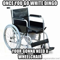wheelchair watchout - Once you go white dingo Your gonna need a wheelchair