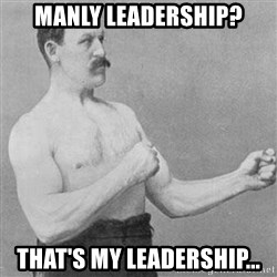 Overly Manly Man, man - Manly leadership? That's my leadership...