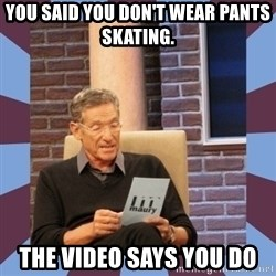 maury povich lol - You said you don't wear pants skating. the video says you do