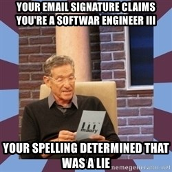 maury povich lol - Your email signature claims you're a Softwar Engineer III Your spelling determined that was a lie