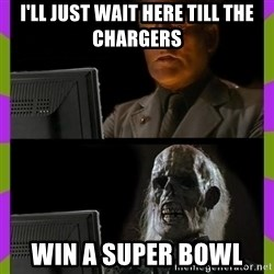 ill just wait here - I'll just wait here till the chargers Win a Super Bowl