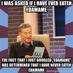 """maury povich lol - I was asked if I have ever eaten edamame the fact that i just googled """"edamame"""" has determined that i have never eaten edamame"""