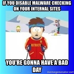 super cool ski instructor - if you disable malware checking on your internal sites you're gonna have a bad day