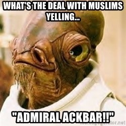 """Ackbar - What's the deal with muslims yelling... """"ADMIRAL ACKBAR!!"""""""