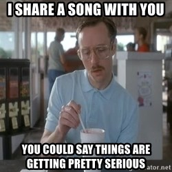I guess you could say things are getting pretty serious - i share a song with you you could say things are getting pretty serious