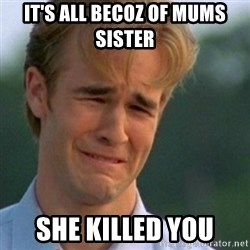 Crying Dawson - It's all becoz of mums sister  She killed you