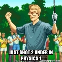Happy Golfer -  Just shot 2 under in physics 1