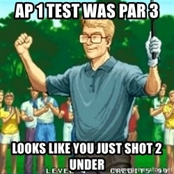 Happy Golfer - AP 1 test was par 3 Looks like you just shot 2 under
