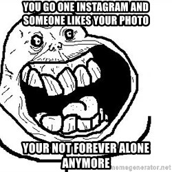Happy Forever Alone - You Go One Instagram and Someone Likes your photo Your not forever alone anymore