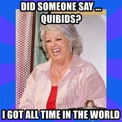 Paula Deen - did someone say ... quibids?  I got all time in the world