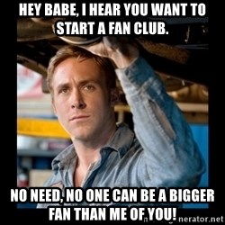 Confused Ryan Gosling - Hey Babe, I hear you want to start a fan club. No need, no one can be a bigger fan than me of you!