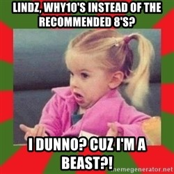 dafuq girl - Lindz, why10's instead of the recommended 8's? I dunno? Cuz I'm a beast?!