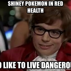 I too like to live dangerously - Shiney pokemon in red health