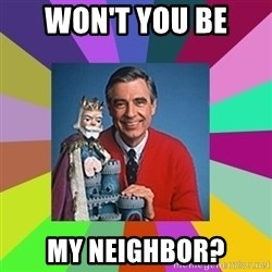 mr rogers  - Won't you be  My neighbor?