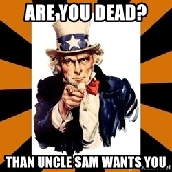 Uncle sam wants you! - are you dead?  Than Uncle sam wants YOU