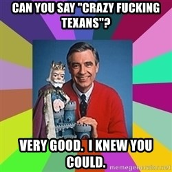 """mr rogers  - Can you say """"crazy fucking Texans""""? Very good.  I knew you could."""