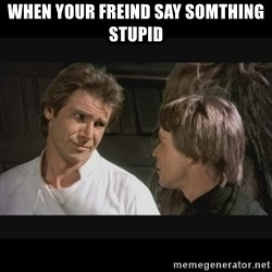 Star wars - WHEN YOUR FREIND SAY SOMTHING STUPID