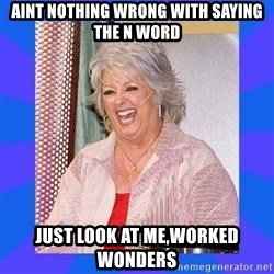 Paula Deen - aint nothing wrong with saying the n word just look at me,worked wonders