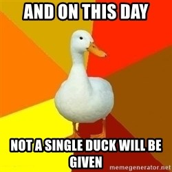 Technologyimpairedduck - and on this day not a single duck will be given