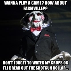 Jigsaw - Wanna play a game? How about Farmville?? Don't forget to water my crops or I'll break out the shotgun collar...