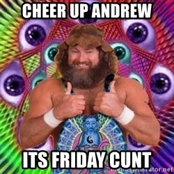 PSYLOL - CHEER UP ANDREW  ITS FRIDAY CUNT