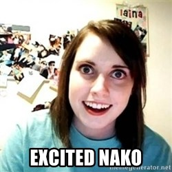 Overly Attached Girlfriend creepy -  Excited nako