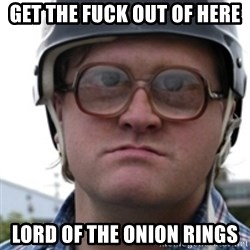 Bubbles Trailer Park Boy - Get the fuck out of here Lord Of the Onion Rings
