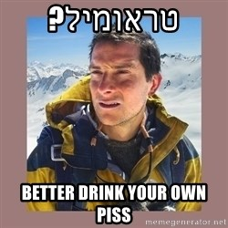 Bear Grylls Piss - טראומיל? Better drink your own piss