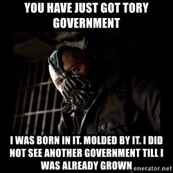 Bane Meme - You have just got Tory Government I was born in it. Molded by it. I did not see another government till i was already grown