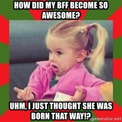 dafuq girl - how did my bff become so awesome? uhm, I just thought she was born that way!?