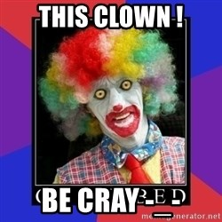 go to bed clown  - This clown ! Be cray -_-