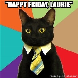 "BusinessCat - ""Happy Friday, Laurie"""