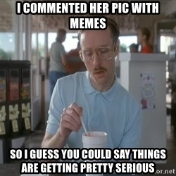 so i guess you could say things are getting pretty serious - I commented her pic with memes so i guess you could say things are getting pretty serious