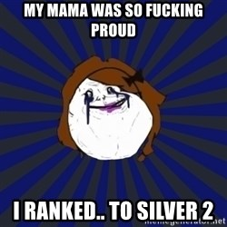 Forever Alone Girl - my mama was so fucking proud I ranked.. to silver 2