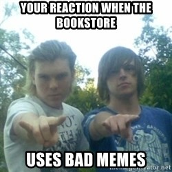 god of punk rock - Your reaction when the bookstore Uses bad memes