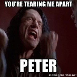 Tommy Wiseau - You're tearing me apart Peter