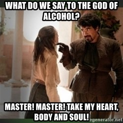 What do we say to the god of death ?  - What do we say to the god of alcohol? Master! Master! take my heart, body and soul!