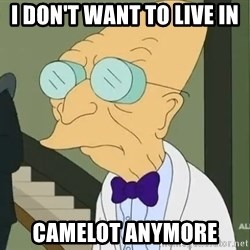 dr farnsworth - I don't want to live in  Camelot anymore