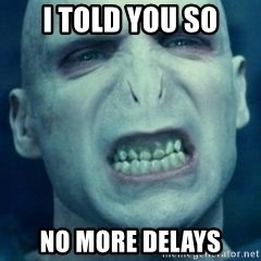 Angry Voldemort - I told you so no more delays