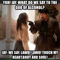 What do we say to the god of death ?  - Yoh! jay, what do we say to the god of alcohol? Jay: we say, lawd! lawd! touch my heart,body and soul!
