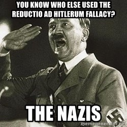 Adolf Hitler - You know who else used the reductio ad hitlerum fallacy? The nazis