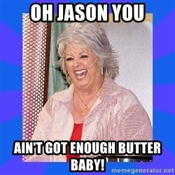 Paula Deen - Oh Jason you ain't got enough butter baby!