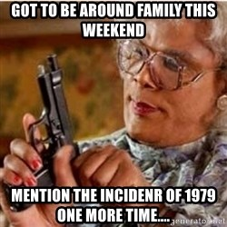Madea-gun meme - GOT TO BE AROUND FAMILY THIS WEEKEND Mention The Incidenr of 1979 One More Time....