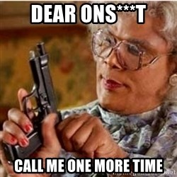 Madea-gun meme - Dear Ons***t call me one more time