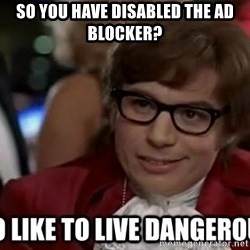 I too like to live dangerously - So you have disabled the ad blocker?