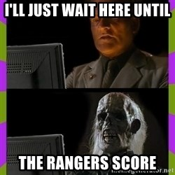 ill just wait here - I'LL JUST WAIT HERE UNTIL THE RANGERS SCORE